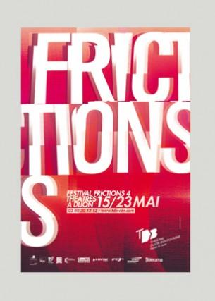 Création graphique Éditeur : Théâtre Dijon Bourgogne - Centre Dramatique National Affiches du Festival Frictions Formats : 400 x 600 mm, 300 x 400 mm, 5000 x 1000 mm Programme du Festival Frictions Volume : 36 pages Format 145 x 210 mm Mai 2005